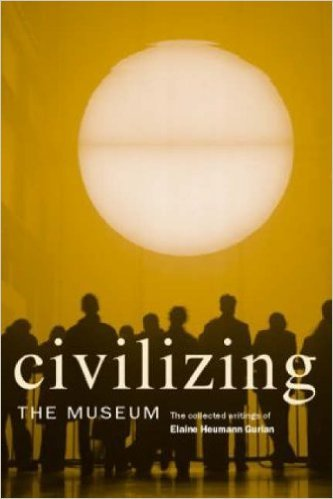 Civilizing the Museum: The Collected Writings of Elaine Heumann Gurian by Elaine Heumann Gurian, 2006